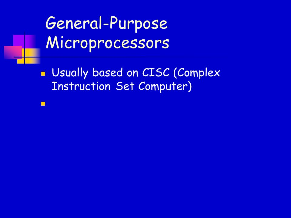General-Purpose Microprocessors Usually based on CISC (Complex Instruction Set Computer)