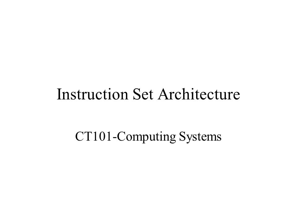 Instruction Set Architecture CT101-Computing Systems