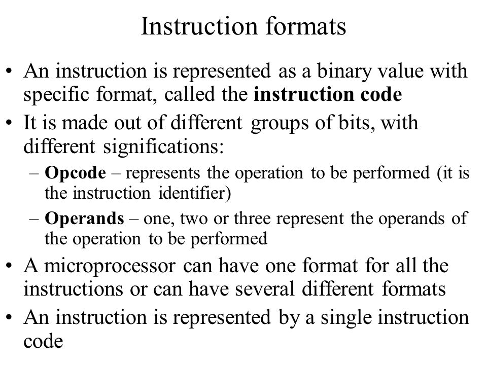 Instruction formats An instruction is represented as a binary value with specific format, called the instruction code It is made out of different grou