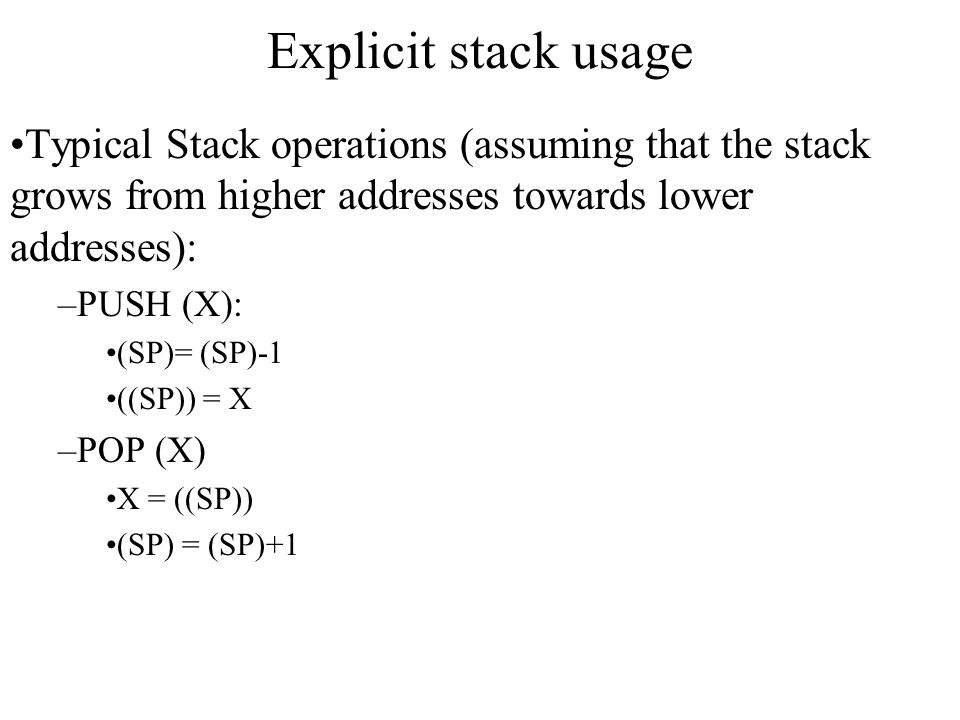 Explicit stack usage Typical Stack operations (assuming that the stack grows from higher addresses towards lower addresses): –PUSH (X): (SP)= (SP)-1 (