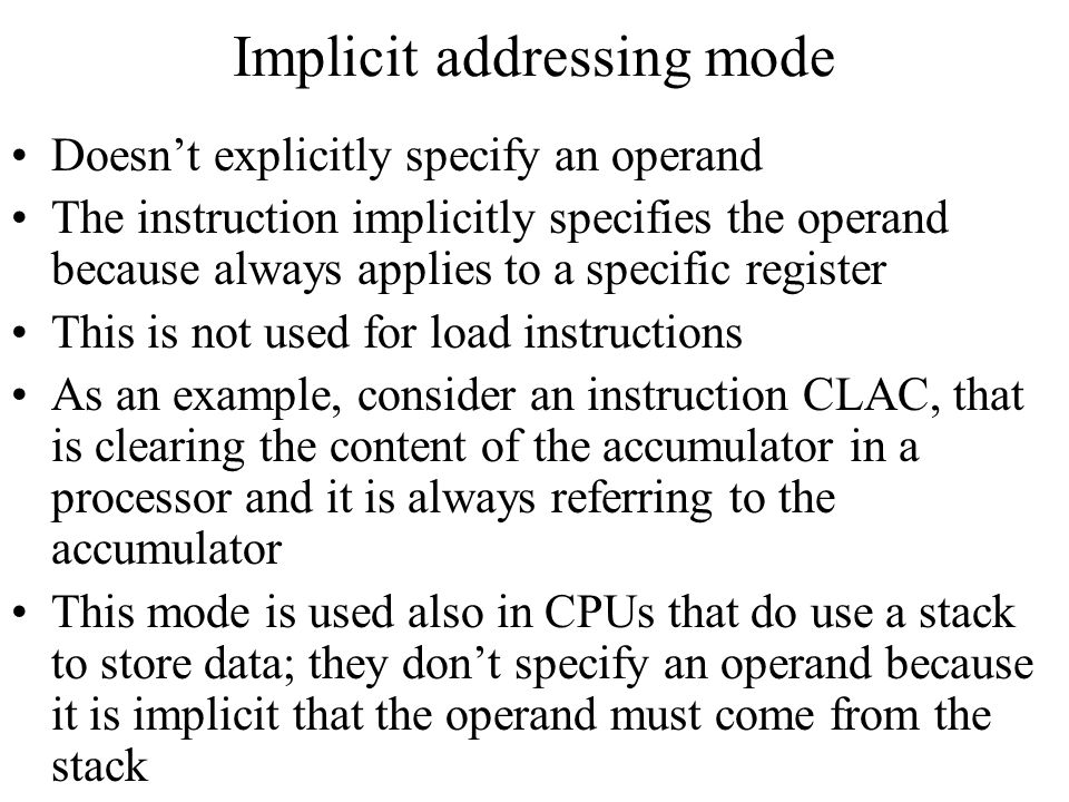 Implicit addressing mode Doesn't explicitly specify an operand The instruction implicitly specifies the operand because always applies to a specific r