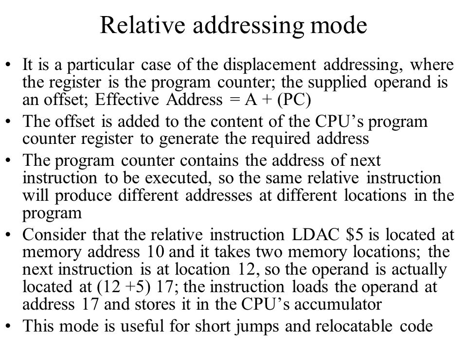 Relative addressing mode It is a particular case of the displacement addressing, where the register is the program counter; the supplied operand is an