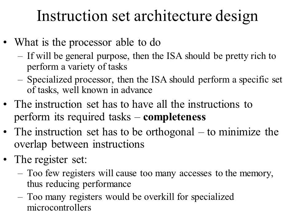 Instruction set architecture design What is the processor able to do –If will be general purpose, then the ISA should be pretty rich to perform a vari