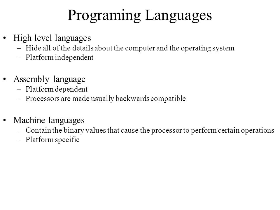 Programing Languages High level languages –Hide all of the details about the computer and the operating system –Platform independent Assembly language