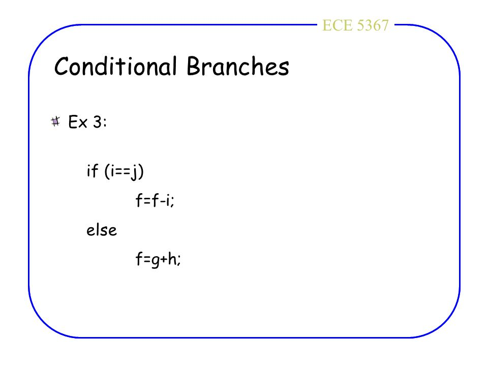 ECE 4436ECE 5367 Conditional Branches Ex 3: if (i==j) f=f-i; else f=g+h;