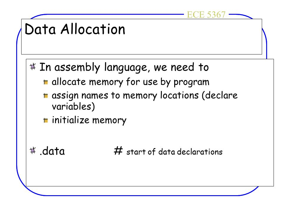 ECE 4436ECE 5367 Data Allocation In assembly language, we need to allocate memory for use by program assign names to memory locations (declare variabl