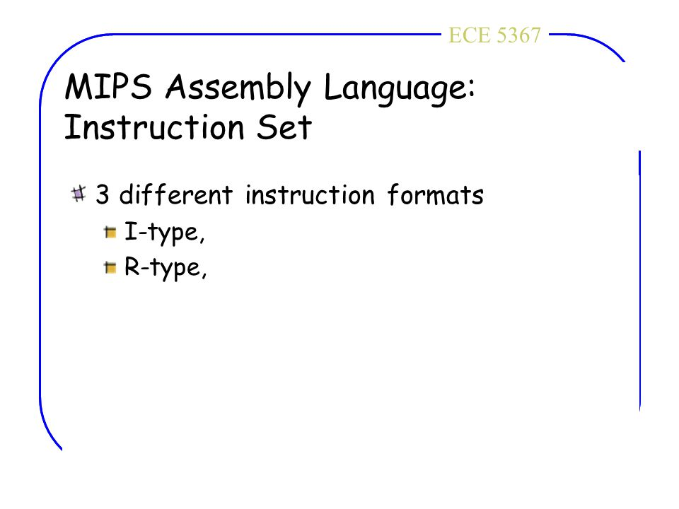 ECE 4436ECE 5367 MIPS Assembly Language: Instruction Set 3 different instruction formats I-type, R-type,