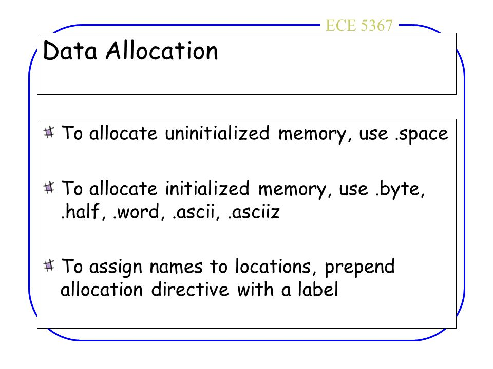 ECE 4436ECE 5367 Data Allocation To allocate uninitialized memory, use.space To allocate initialized memory, use.byte,.half,.word,.ascii,.asciiz To as