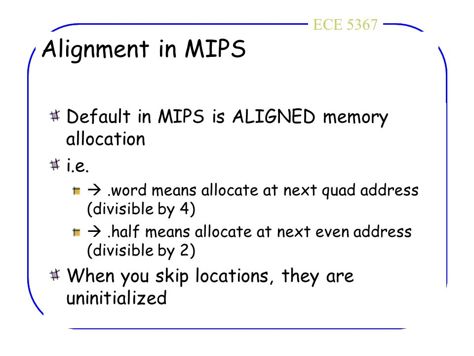 ECE 4436ECE 5367 Alignment in MIPS Default in MIPS is ALIGNED memory allocation i.e. .word means allocate at next quad address (divisible by 4) .hal