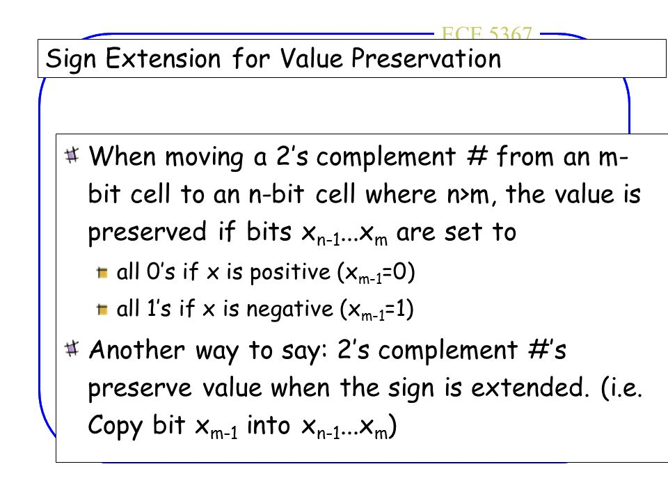 ECE 4436ECE 5367 Sign Extension for Value Preservation When moving a 2's complement # from an m- bit cell to an n-bit cell where n>m, the value is pre
