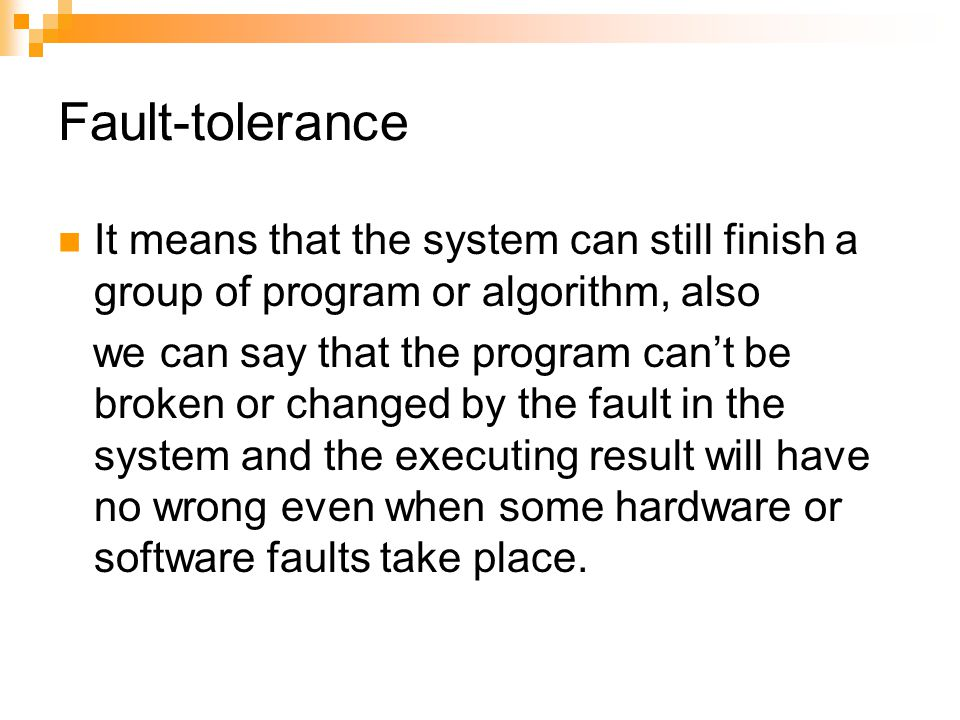 Fault-tolerance It means that the system can still finish a group of program or algorithm, also we can say that the program can't be broken or changed by the fault in the system and the executing result will have no wrong even when some hardware or software faults take place.