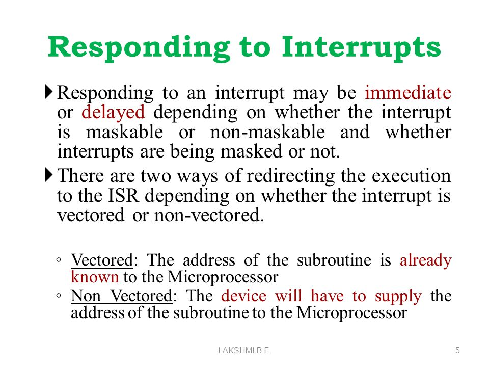 Responding to Interrupts  Responding to an interrupt may be immediate or delayed depending on whether the interrupt is maskable or non-maskable and w