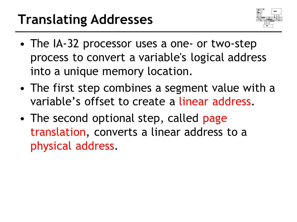 Translating Addresses The IA-32 processor uses a one- or two-step process to convert a variable's logical address into a unique memory location. The f