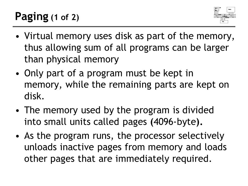 Paging (1 of 2) Virtual memory uses disk as part of the memory, thus allowing sum of all programs can be larger than physical memory Only part of a pr