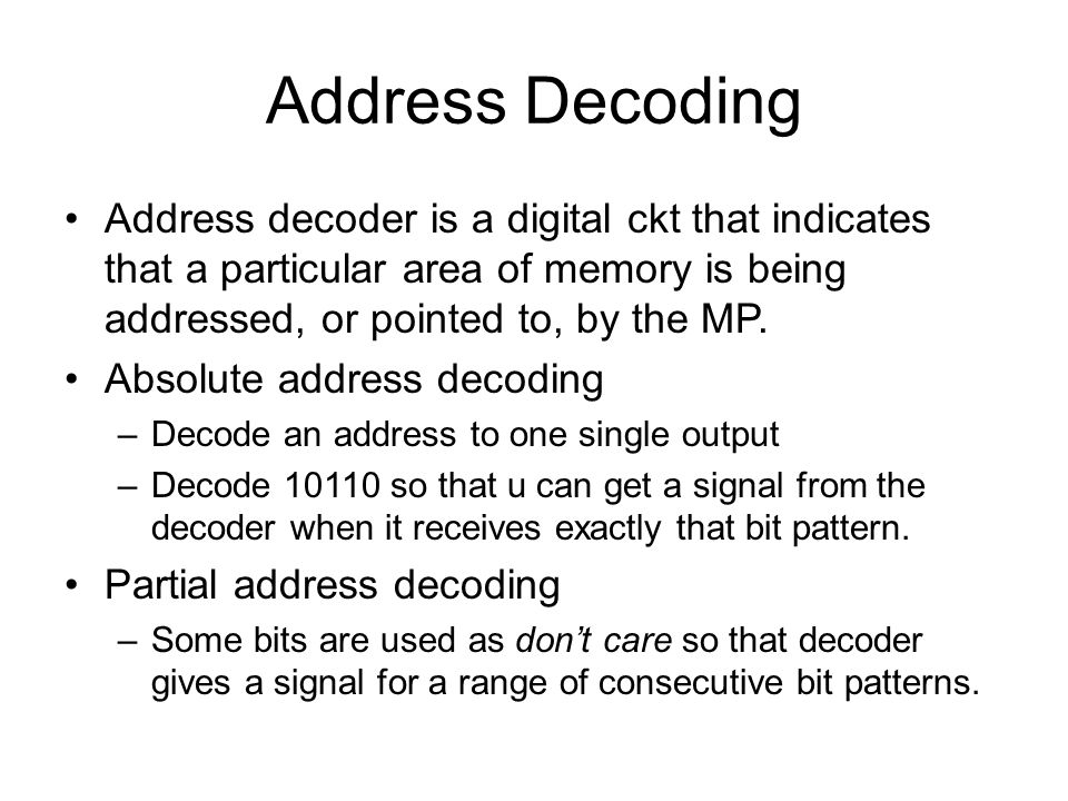 Address Decoding Address decoder is a digital ckt that indicates that a particular area of memory is being addressed, or pointed to, by the MP.