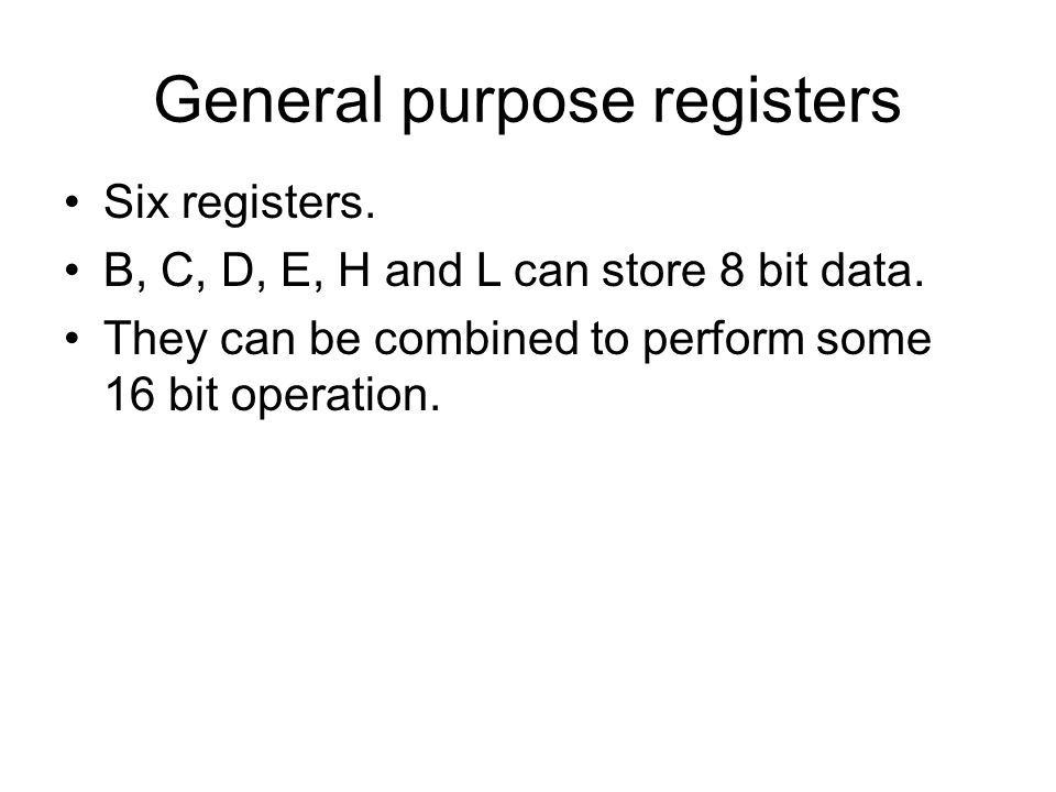 General purpose registers Six registers.B, C, D, E, H and L can store 8 bit data.