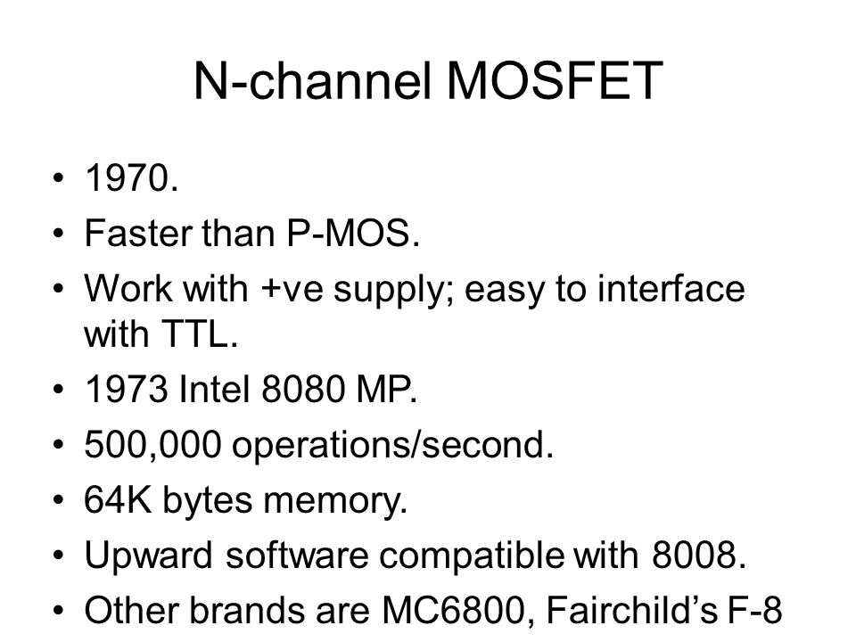 N-channel MOSFET 1970.Faster than P-MOS. Work with +ve supply; easy to interface with TTL.