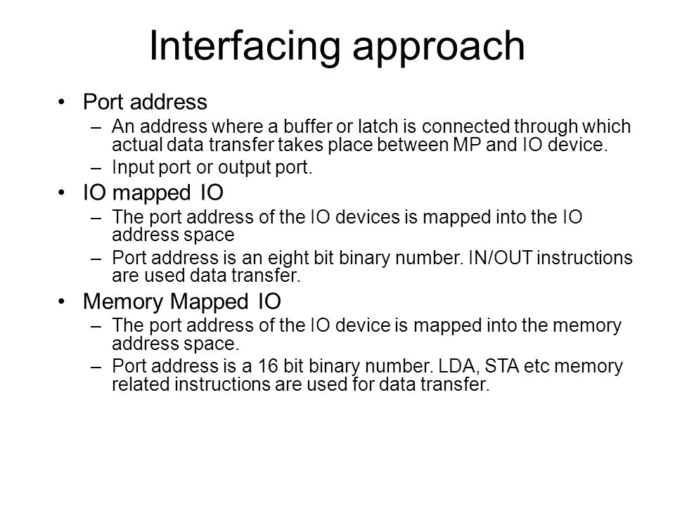 Interfacing approach Port address –An address where a buffer or latch is connected through which actual data transfer takes place between MP and IO device.