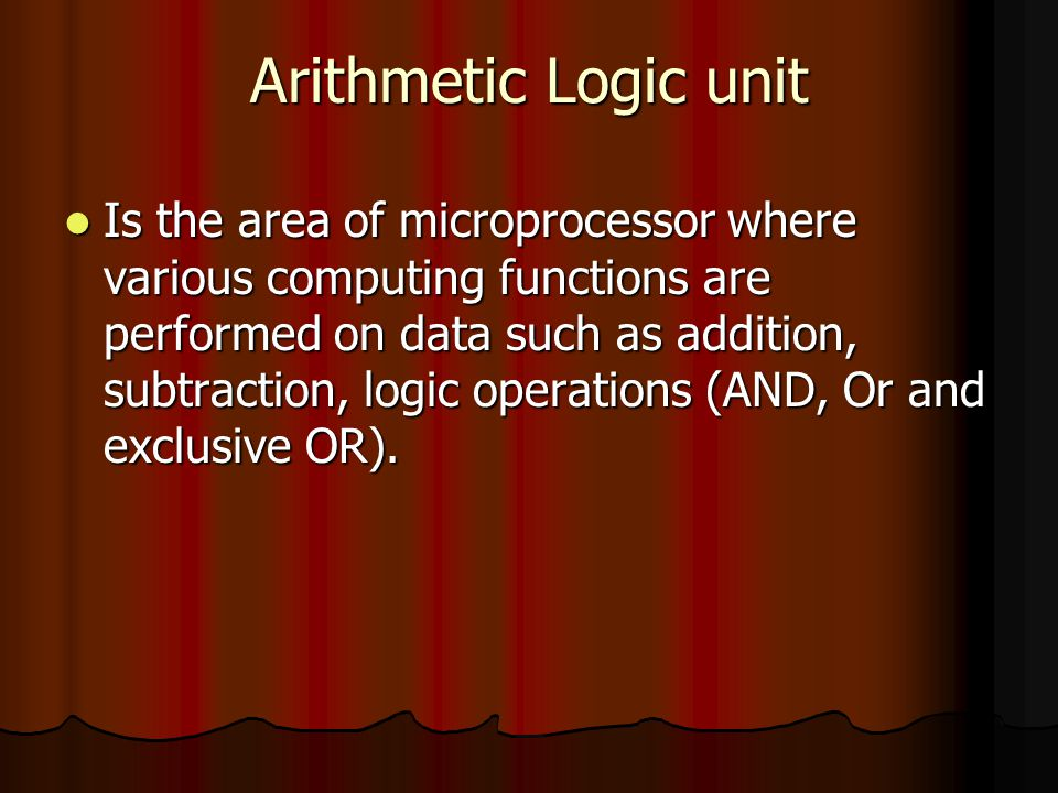 Arithmetic Logic unit Is the area of microprocessor where various computing functions are performed on data such as addition, subtraction, logic opera