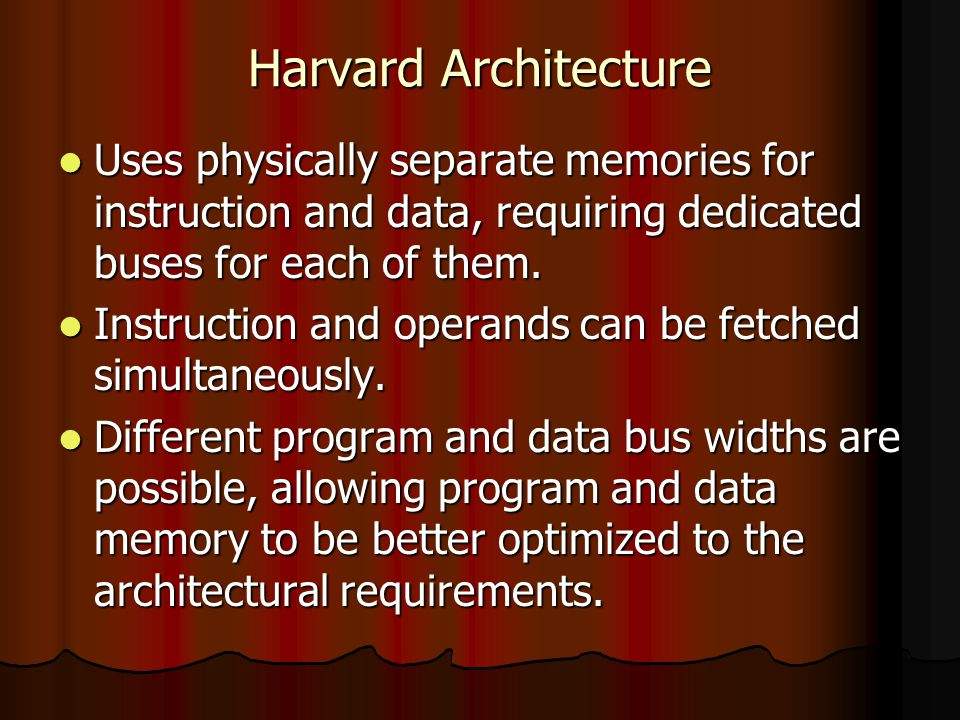 Harvard Architecture Uses physically separate memories for instruction and data, requiring dedicated buses for each of them. Uses physically separate