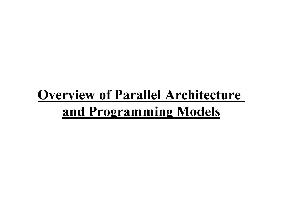 Overview of Parallel Architecture and Programming Models