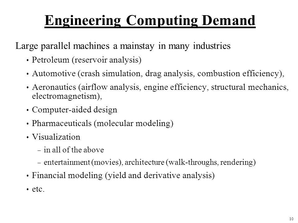 10 Engineering Computing Demand Large parallel machines a mainstay in many industries Petroleum (reservoir analysis) Automotive (crash simulation, drag analysis, combustion efficiency), Aeronautics (airflow analysis, engine efficiency, structural mechanics, electromagnetism), Computer-aided design Pharmaceuticals (molecular modeling) Visualization – in all of the above – entertainment (movies), architecture (walk-throughs, rendering) Financial modeling (yield and derivative analysis) etc.