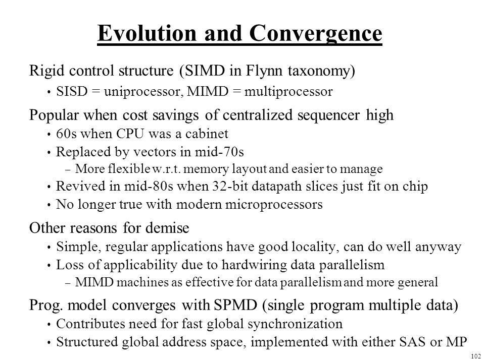 102 Evolution and Convergence Rigid control structure (SIMD in Flynn taxonomy) SISD = uniprocessor, MIMD = multiprocessor Popular when cost savings of centralized sequencer high 60s when CPU was a cabinet Replaced by vectors in mid-70s – More flexible w.r.t.