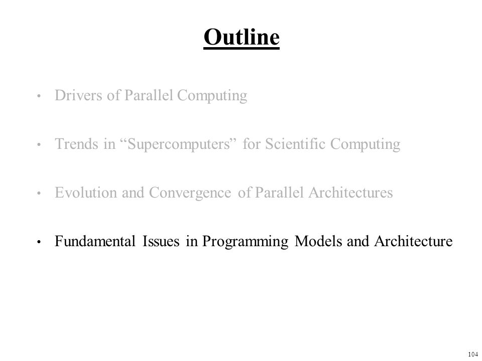 104 Outline Drivers of Parallel Computing Trends in Supercomputers for Scientific Computing Evolution and Convergence of Parallel Architectures Fundamental Issues in Programming Models and Architecture