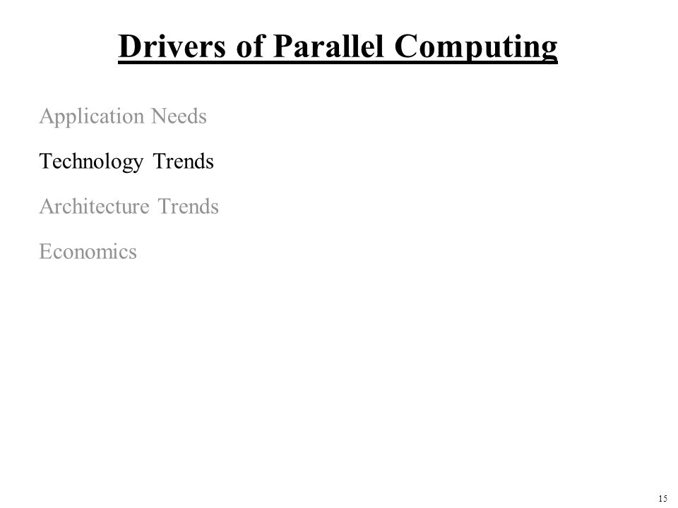 15 Drivers of Parallel Computing Application Needs Technology Trends Architecture Trends Economics