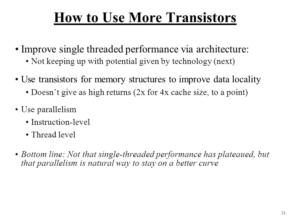 21 How to Use More Transistors Improve single threaded performance via architecture: Not keeping up with potential given by technology (next) Use transistors for memory structures to improve data locality Doesn't give as high returns (2x for 4x cache size, to a point) Use parallelism Instruction-level Thread level Bottom line: Not that single-threaded performance has plateaued, but that parallelism is natural way to stay on a better curve