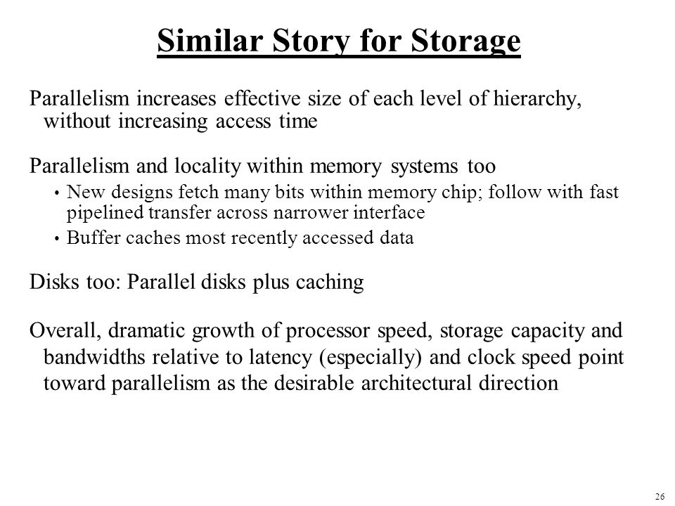 26 Similar Story for Storage Parallelism increases effective size of each level of hierarchy, without increasing access time Parallelism and locality within memory systems too New designs fetch many bits within memory chip; follow with fast pipelined transfer across narrower interface Buffer caches most recently accessed data Disks too: Parallel disks plus caching Overall, dramatic growth of processor speed, storage capacity and bandwidths relative to latency (especially) and clock speed point toward parallelism as the desirable architectural direction