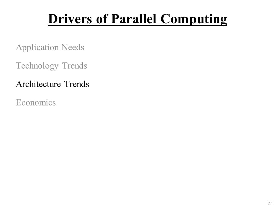 27 Drivers of Parallel Computing Application Needs Technology Trends Architecture Trends Economics