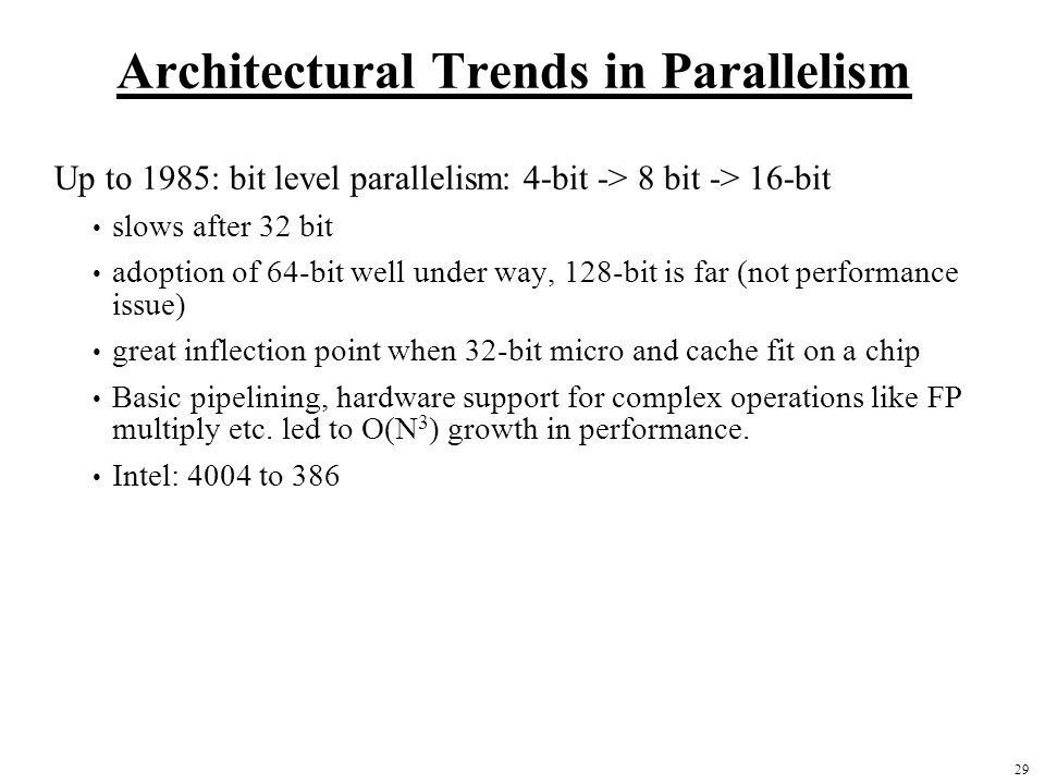 29 Architectural Trends in Parallelism Up to 1985: bit level parallelism: 4-bit -> 8 bit -> 16-bit slows after 32 bit adoption of 64-bit well under way, 128-bit is far (not performance issue) great inflection point when 32-bit micro and cache fit on a chip Basic pipelining, hardware support for complex operations like FP multiply etc.