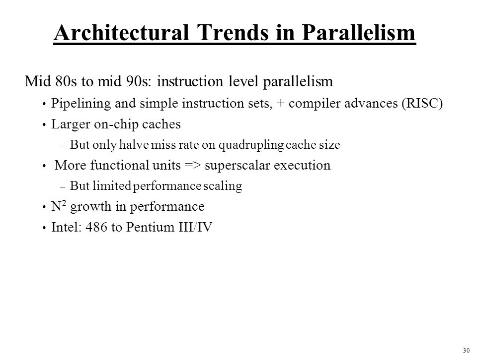 30 Architectural Trends in Parallelism Mid 80s to mid 90s: instruction level parallelism Pipelining and simple instruction sets, + compiler advances (RISC) Larger on-chip caches – But only halve miss rate on quadrupling cache size More functional units => superscalar execution – But limited performance scaling N 2 growth in performance Intel: 486 to Pentium III/IV
