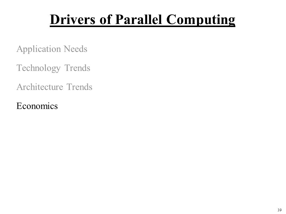 39 Drivers of Parallel Computing Application Needs Technology Trends Architecture Trends Economics