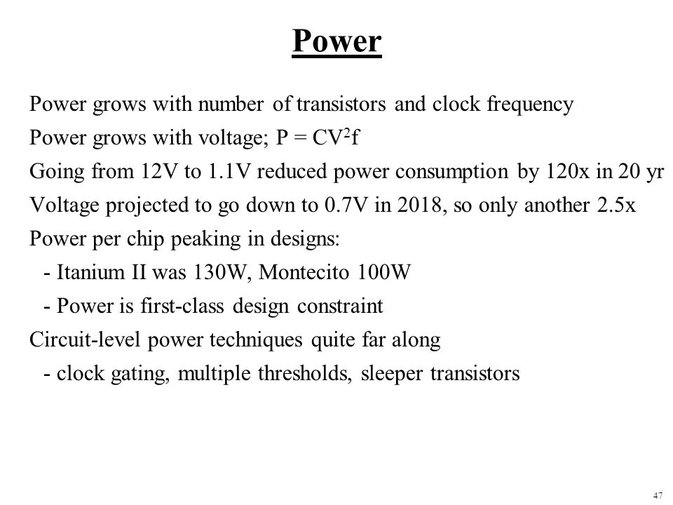 47 Power Power grows with number of transistors and clock frequency Power grows with voltage; P = CV 2 f Going from 12V to 1.1V reduced power consumption by 120x in 20 yr Voltage projected to go down to 0.7V in 2018, so only another 2.5x Power per chip peaking in designs: - Itanium II was 130W, Montecito 100W - Power is first-class design constraint Circuit-level power techniques quite far along - clock gating, multiple thresholds, sleeper transistors