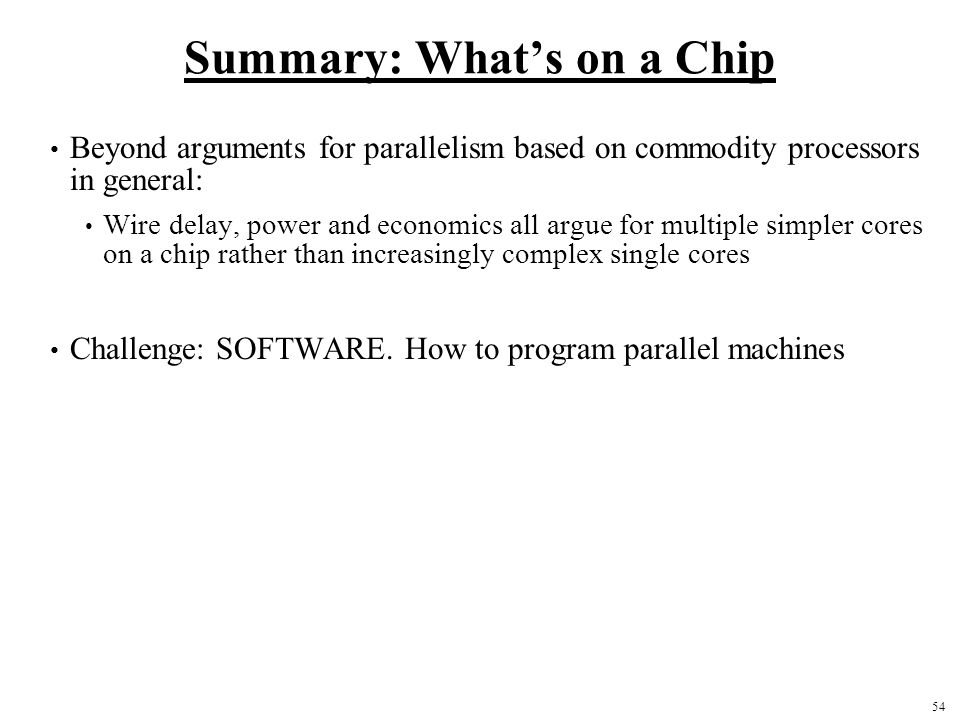 54 Summary: What's on a Chip Beyond arguments for parallelism based on commodity processors in general: Wire delay, power and economics all argue for multiple simpler cores on a chip rather than increasingly complex single cores Challenge: SOFTWARE.