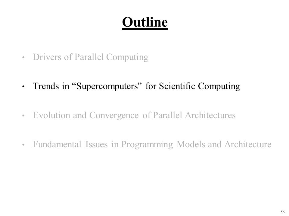 56 Outline Drivers of Parallel Computing Trends in Supercomputers for Scientific Computing Evolution and Convergence of Parallel Architectures Fundamental Issues in Programming Models and Architecture
