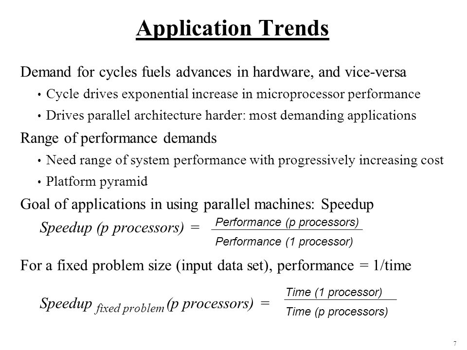 7 Application Trends Demand for cycles fuels advances in hardware, and vice-versa Cycle drives exponential increase in microprocessor performance Drives parallel architecture harder: most demanding applications Range of performance demands Need range of system performance with progressively increasing cost Platform pyramid Goal of applications in using parallel machines: Speedup Speedup (p processors) = For a fixed problem size (input data set), performance = 1/time Speedup fixed problem (p processors) = Performance (p processors) Performance (1 processor) Time (1 processor) Time (p processors)