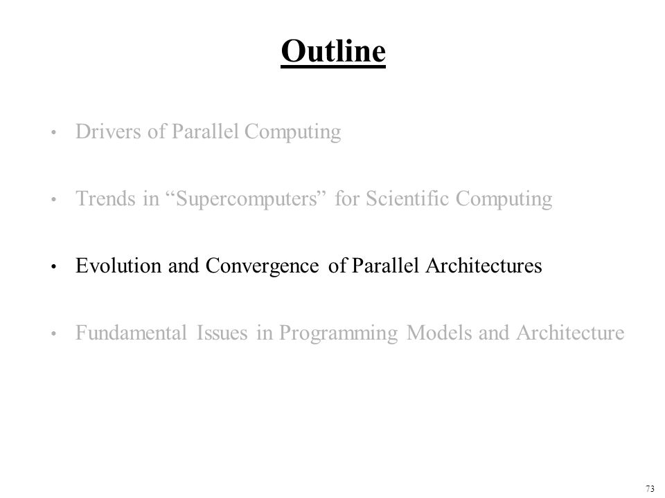73 Outline Drivers of Parallel Computing Trends in Supercomputers for Scientific Computing Evolution and Convergence of Parallel Architectures Fundamental Issues in Programming Models and Architecture