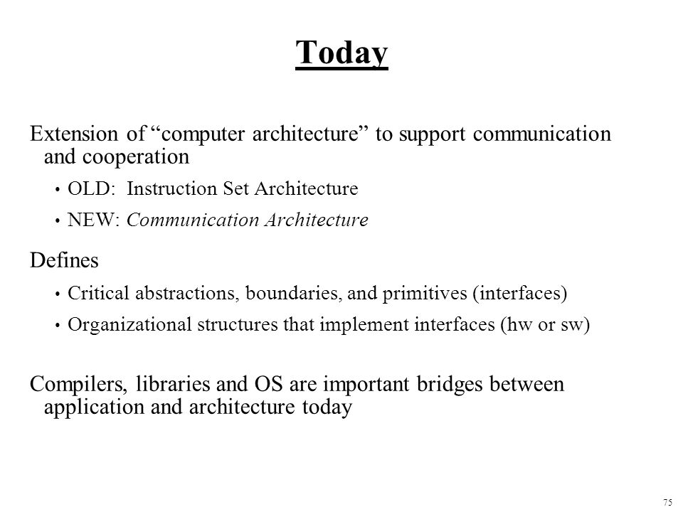 75 Today Extension of computer architecture to support communication and cooperation OLD: Instruction Set Architecture NEW: Communication Architecture Defines Critical abstractions, boundaries, and primitives (interfaces) Organizational structures that implement interfaces (hw or sw) Compilers, libraries and OS are important bridges between application and architecture today