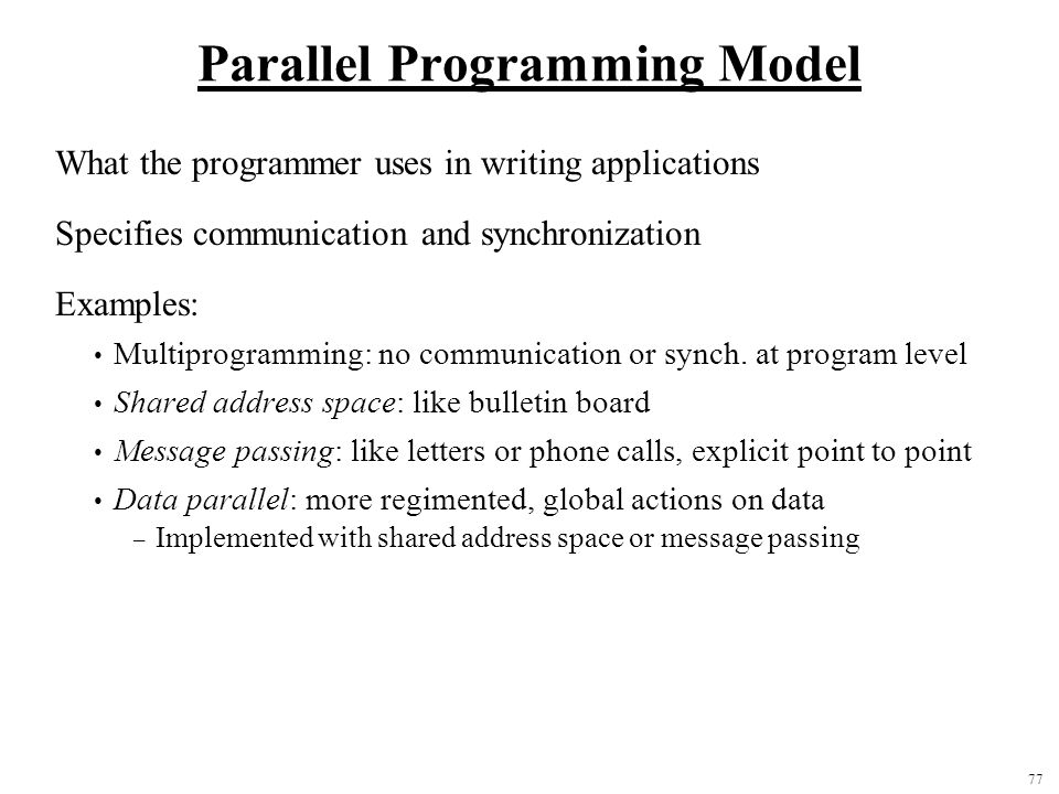 77 Parallel Programming Model What the programmer uses in writing applications Specifies communication and synchronization Examples: Multiprogramming: no communication or synch.