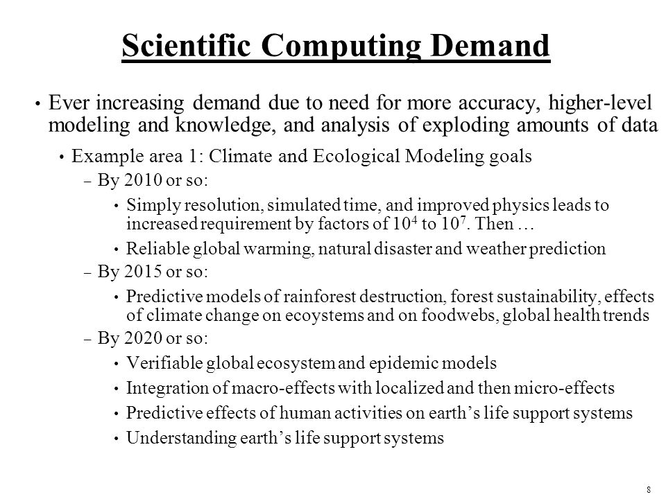 9 Scientific Computing Demand Example area 2: Biology goals By 2010 or so: – Ex vivo and then in vivo molecular-computer diagnosis By 2015 or so: – Modeling based vaccines – Individualized medicine – Comprehensive biological data integration (most data co-analyzable) – Full model of a single cell By 2020 or so: – Full model of a multi-cellular tissue/organism – Purely in-silico developed drugs; personalized smart drugs – Understanding complex biological systems: cells and organisms to ecosystems – Verifiable predictive models of biological systems