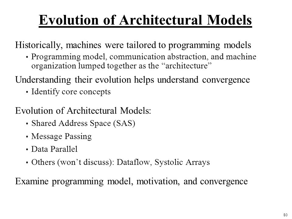 80 Evolution of Architectural Models Historically, machines were tailored to programming models Programming model, communication abstraction, and machine organization lumped together as the architecture Understanding their evolution helps understand convergence Identify core concepts Evolution of Architectural Models: Shared Address Space (SAS) Message Passing Data Parallel Others (won't discuss): Dataflow, Systolic Arrays Examine programming model, motivation, and convergence