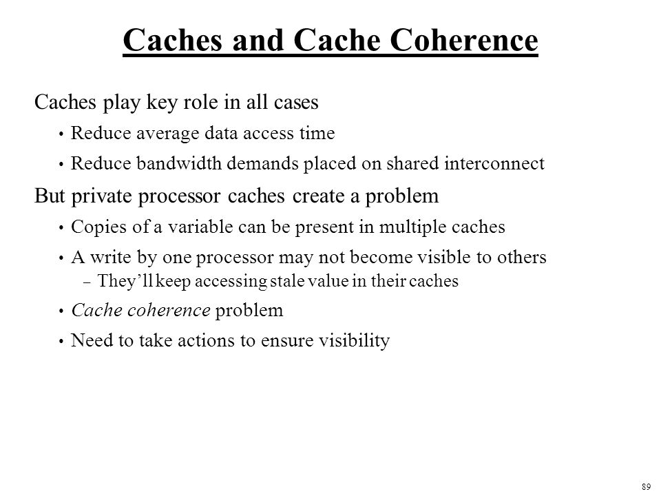 89 Caches and Cache Coherence Caches play key role in all cases Reduce average data access time Reduce bandwidth demands placed on shared interconnect But private processor caches create a problem Copies of a variable can be present in multiple caches A write by one processor may not become visible to others – They'll keep accessing stale value in their caches Cache coherence problem Need to take actions to ensure visibility