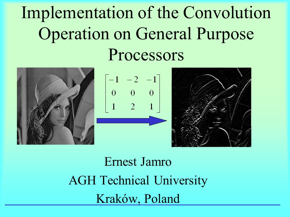 Implementation of the Convolution Operation on General Purpose Processors Ernest Jamro AGH Technical University Kraków, Poland