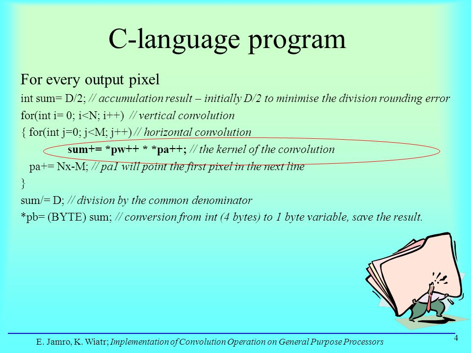 E. Jamro, K. Wiatr; Implementation of Convolution Operation on General Purpose Processors 4 C-language program For every output pixel int sum= D/2; //