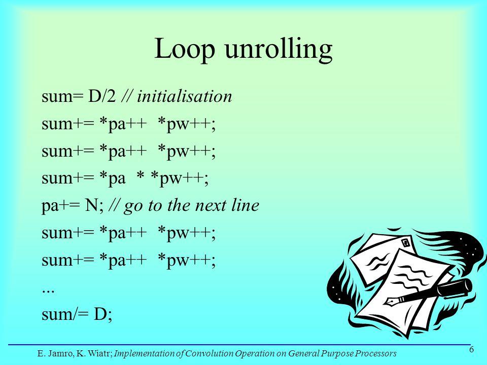 E. Jamro, K. Wiatr; Implementation of Convolution Operation on General Purpose Processors 6 Loop unrolling sum= D/2 // initialisation sum+= *pa++ *pw+