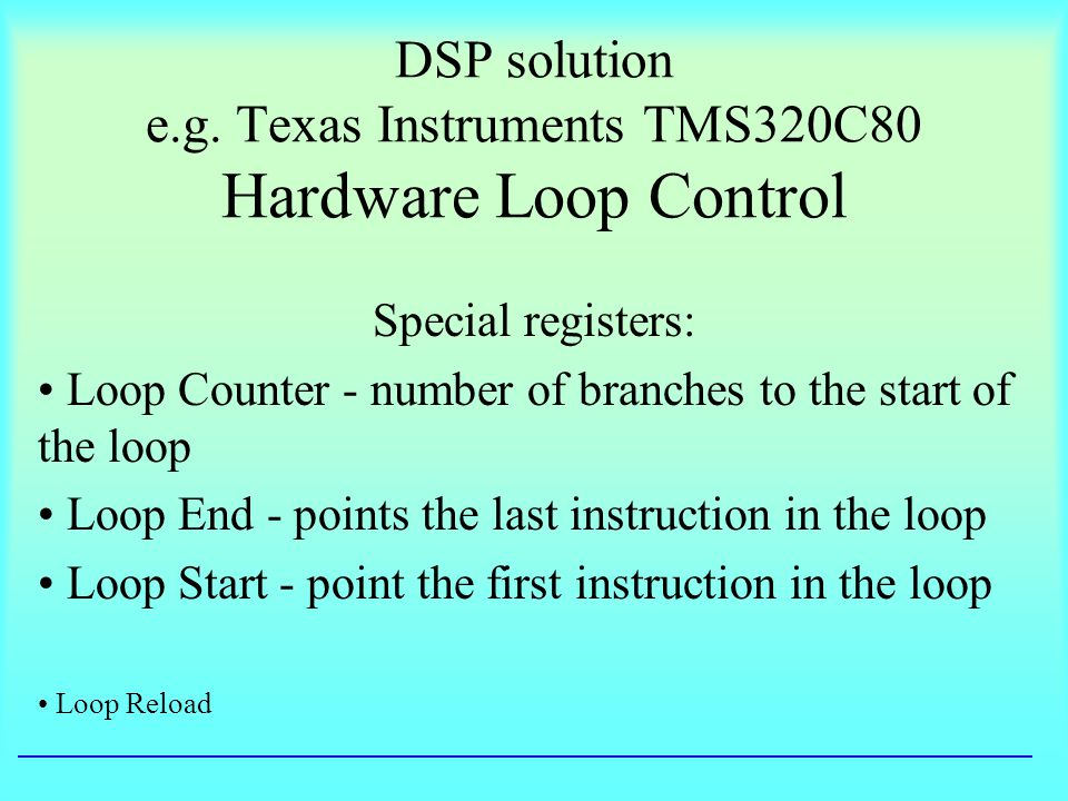 DSP solution e.g. Texas Instruments TMS320C80 Hardware Loop Control Special registers: Loop Counter - number of branches to the start of the loop Loop