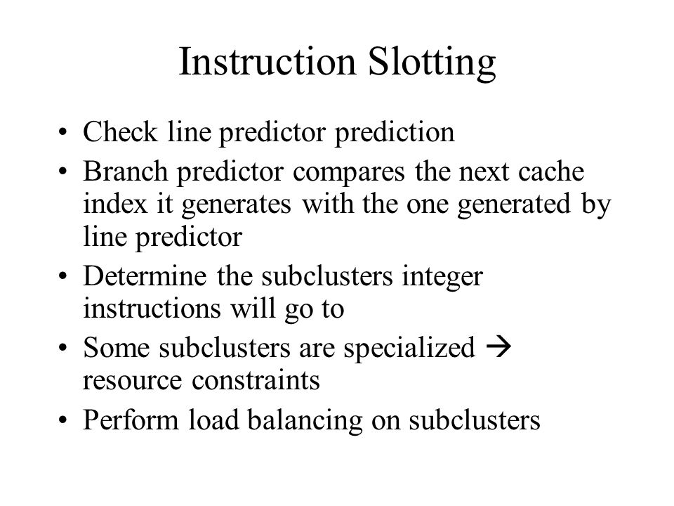 Instruction Slotting Check line predictor prediction Branch predictor compares the next cache index it generates with the one generated by line predictor Determine the subclusters integer instructions will go to Some subclusters are specialized  resource constraints Perform load balancing on subclusters